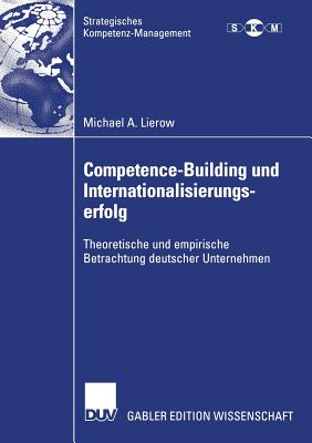 Competence-Building Und Internationalisierungserfolg: Theoretische Und Empirische Betrachtung Deutscher Unternehmen - Lierow, Michael A, and Freiling, Prof Dr Jorg (Foreword by), and Meffert/Dr Holger Klein (Foreword by)