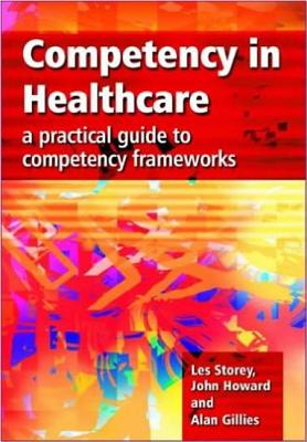 Competency in Healthcare: A Practical Guide to Competency Frameworks - Storey, Les, and Howard, John, and Gillies, Alan