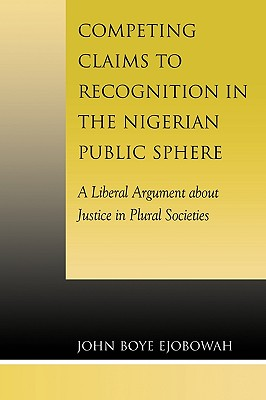 Competing Claims to Recognition in the Nigerian Public Sphere: A Liberal Argument about Justice in Plural Societies - Ejobowah, John Boye