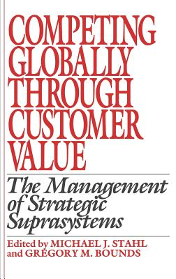 Competing Globally Through Customer Value: The Management of Strategic Suprasystems - Stahl, Michael J, Dr., DC (Editor), and Bounds, Gregory M (Editor)