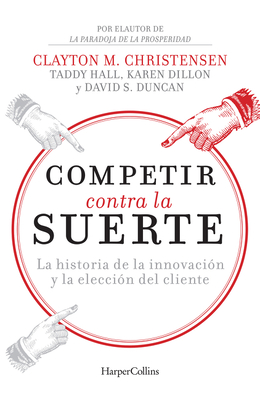 Competir Contra La Suerte (Competing Against Luck - Spanish Editi: The Story of Innovation and Customer Choice - Christensen, Clayton