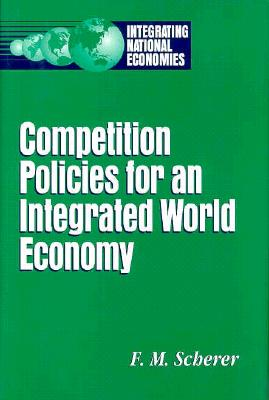 Competition Policies for an Integrated World Economy - Scherer, F M