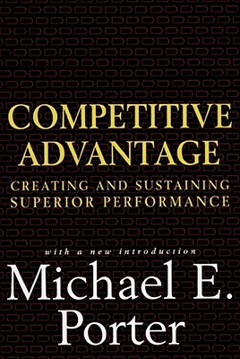 Competitive Advantage: Creating and Sustaining Superior Performance - Porter, Michael E, and Porter, Micheal