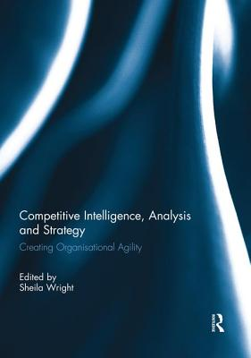 Competitive Intelligence, Analysis and Strategy: Creating Organisational Agility - Wright, Sheila (Editor)