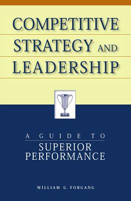 Competitive Strategy and Leadership: A Guide to Superior Performance - Forgang, William G