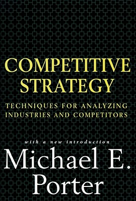 Competitive Strategy: Techniques for Analyzing Industries and Competitors - Porter, Michael E