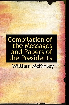 Compilation of the Messages and Papers of the Presidents - McKinley, William