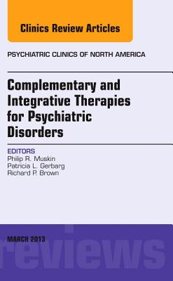 Complementary and Integrative Therapies for Psychiatric Disorders, An Issue of Psychiatric Clinics - Muskin, Philip R., and Gerbarg, Patricia L., and Brown, Richard P.