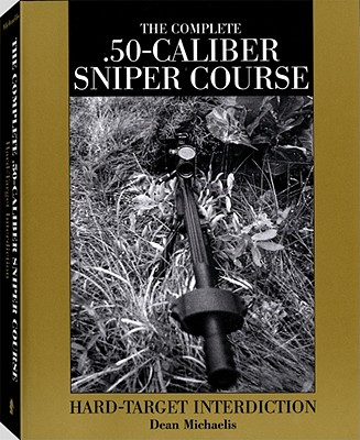 Complete .50-Caliber Sniper Course: Hard-Target Interdiction - Michaelis, Dean