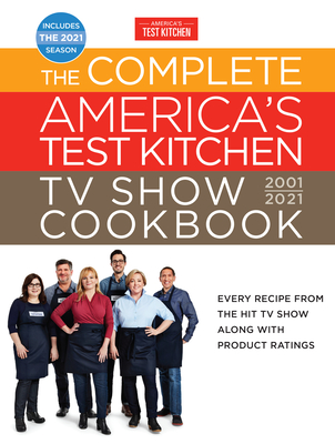 Complete America's Test Kitchen TV Show Cookbook 2001-2021: Every Recipe from the Hit TV Show with Product Ratings and a Look Behind the Scenes Includes the 2021 Season - America's Test Kitchen