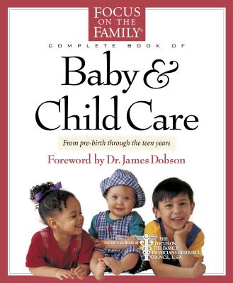 Complete Book of Baby & Child Care: From Pre-Birth Through the Teen Years - Reisser, Paul, Dr., M.D., and Dobson, James C, Dr., PH.D. (Foreword by)