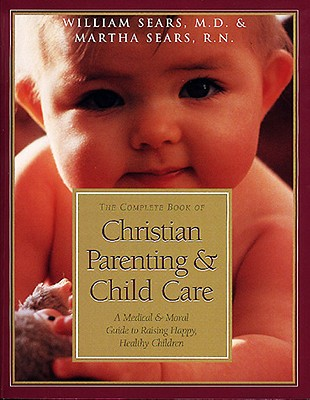 Complete Book of Christian Parenting & Child Care - Sears, William, MD, and Sears, Martha, R.N.