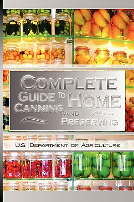 Complete Guide to Home Canning and Preserving - U S Dept of Agriculture, Dept Of Agriculture
