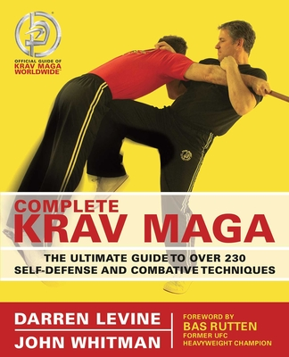 Complete Krav Maga: The Ultimate Guide to Over 200 Self-Defense and Combative Techniques - Levine, Darren, and Whitman, John