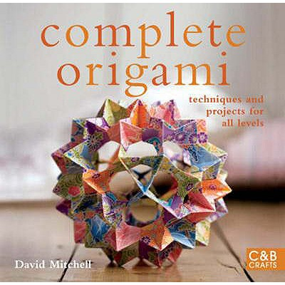 Complete Origami: Techniques and Projects for All Levels - Mitchell, David