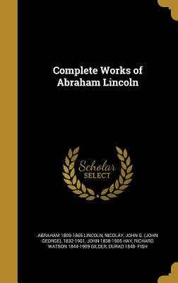 Complete Works of Abraham Lincoln - Lincoln, Abraham 1809-1865, and Nicolay, John G (John George) 1832-190 (Creator), and Hay, John 1838-1905