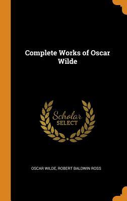 Complete Works of Oscar Wilde - Wilde, Oscar, and Ross, Robert Baldwin