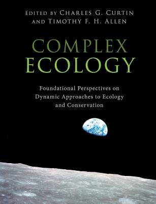 Complex Ecology: Foundational Perspectives on Dynamic Approaches to Ecology and Conservation - Curtin, Charles G (Editor), and Allen, Timothy F H (Editor)