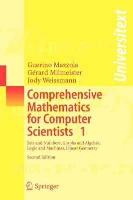 Comprehensive Mathematics for Computer Scientists 1: Sets and Numbers, Graphs and Algebra, Logic and Machines, Linear Geometry - Mazzola, Guerino, and Milmeister, Gerard, and Weissmann, Jody