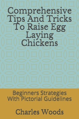 Comprehensive Tips And Tricks To Raise Egg Laying Chickens: Beginners Strategies With Pictorial Guidelines - Woods, Charles