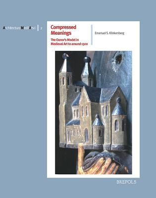 Compressed Meanings: The Donor's Model in Medieval Art to Around 1300: Origin, Spread and Significance of an Architectural Image in the Realm of Tension Between Tradition and Likeness - Klinkenberg, Emanuel S