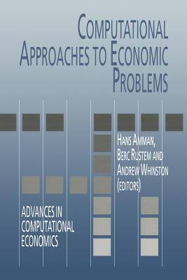 Computational Approaches to Economic Problems - Amman, Hans M. (Editor), and Rustem, Berc (Editor), and Whinston, Andrew B. (Editor)