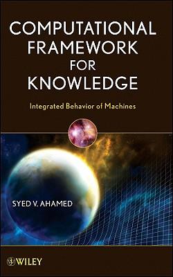 Computational Framework for Knowledge: Integrated Behavior of Machines - Ahamed, Syed V