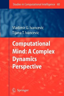 Computational Mind: A Complex Dynamics Perspective - Ivancevic, Vladimir G., and Ivancevic, Tijana T.