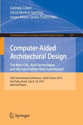 Computer-Aided Architectural Design: The Next City - New Technologies and the Future of the Built Environment: 16th International Conference, CAAD Futures 2015, Sao Paulo, Brazil, July 8-10, 2015. Selected Papers - Celani, Gabriela (Editor), and Sperling, David Moreno (Editor), and Franco, Juarez  Moara Santos (Editor)