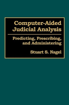 Computer-Aided Judicial Analysis: Predicting, Prescribing, and Administering - Nagel, Stuart S