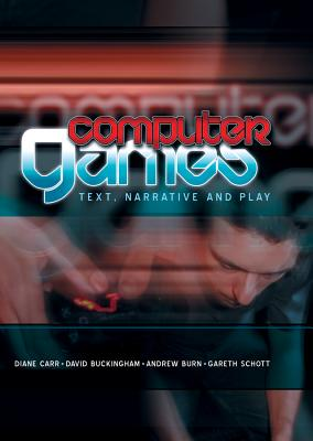 Computer Games: Text, Narrative and Play - Carr, Diane, and Buckingham, David, and Burn, Andrew, Prof.