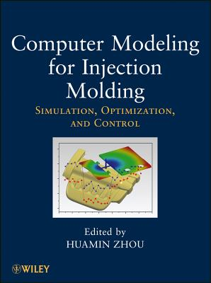 Computer Modeling for Injection Molding: Simulation, Optimization, and Control - Zhou, Huamin (Editor)