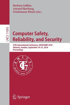 Computer Safety, Reliability, and Security: 37th International Conference, Safecomp 2018, Västerås, Sweden, September 19-21, 2018, Proceedings - Gallina, Barbara (Editor), and Skavhaug, Amund (Editor), and Bitsch, Friedemann (Editor)