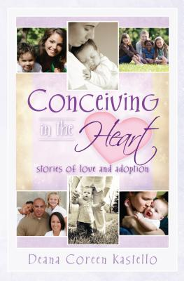 Conceiving in the Heart: Stories of Love and Adoption - Kastello, Deana Coreen (Compiled by)