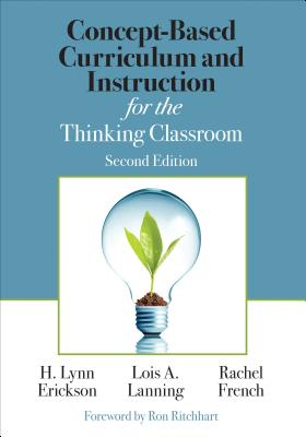 Concept-Based Curriculum and Instruction for the Thinking Classroom - Erickson, H Lynn, and Lanning, Lois A, and French, Rachel