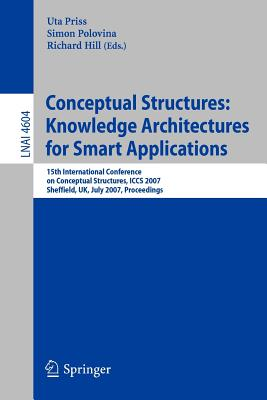 Conceptual Structures: Knowledge Architectures for Smart Applications: 15th International Conference on Conceptual Structures, Iccs 2007, Sheffield, UK, July 22-27, 2007, Proceedings - Priss, Uta (Editor), and Polovina, Simon (Editor), and Hill, Richard, Sir (Editor)