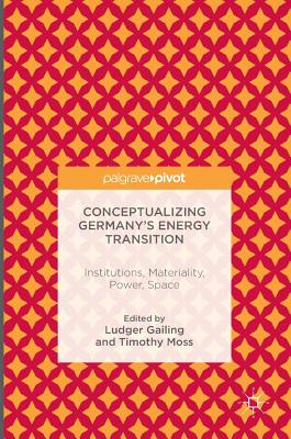 Conceptualizing Germany's Energy Transition: Institutions, Materiality, Power, Space - Gailing, Ludger (Editor)