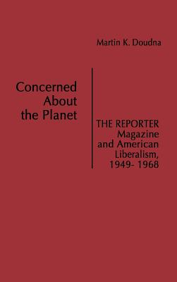 Concerned about the Planet: The Reporter Magazine and American Liberalism, 1949-1968 - Doudna, Martin K, and Unknown