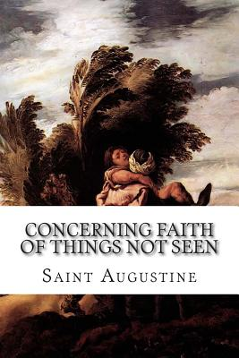 Concerning Faith of Things Not Seen - Augustine, Saint, and Schaff, Philip, Dr. (Editor), and Cornish, Charles Lewis (Translated by)