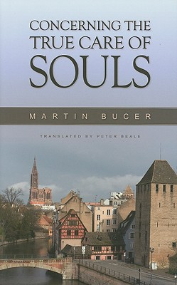 Concerning the True Care of Souls - Bucer, Martin, and Beale, Peter (Translated by), and Wright, David F (Introduction by)