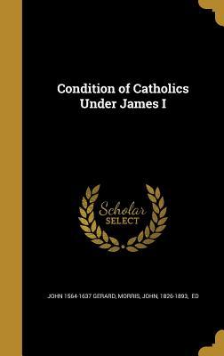 Condition of Catholics Under James I - Gerard, John 1564-1637, and Morris, John 1826-1893 (Creator)
