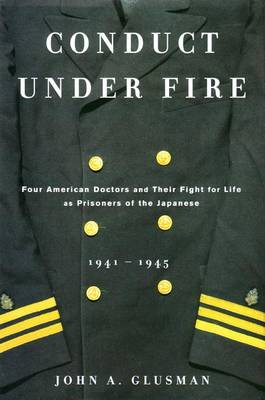 Conduct Under Fire: Four American Doctors and Their Fight for Life as Prisonersof the Japanese 1941 -1945 - Glusman, John