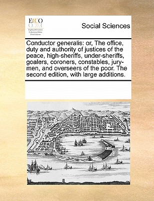 Conductor Generalis: Or, the Office, Duty and Authority of Justices of the Peace, High-Sheriffs, Under-Sheriffs, Goalers, Coroners, Constables, Jury-Men, and Overseers of the Poor. the Second Edition, with Large Additions. - Multiple Contributors