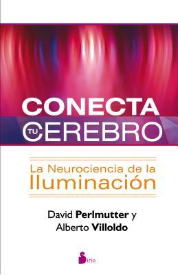 Conecta Tu Cerebro: La Neurociencia de la Iluminacion - Perlmutter, David, Dr., M.D., and Villoldo, Alberto, Ph.D.