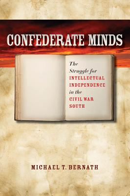 Confederate Minds: The Struggle for Intellectual Independence in the Civil War South - Bernath, Michael T