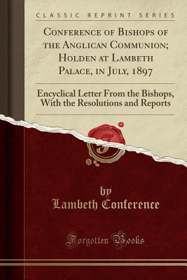Conference of Bishops of the Anglican Communion; Holden at Lambeth Palace, in July, 1897: Encyclical Letter from the Bishops, with the Resolutions and Reports (Classic Reprint) - Conference, Lambeth