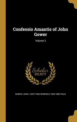 Confessio Amantis of John Gower; Volume 3 - Gower, John 1325?-1408 (Creator), and Pauli, Reinhold 1823-1882