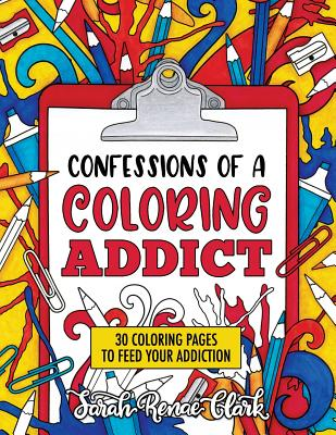 Confessions of a Coloring Addict: An Adult Coloring Book with 30 Coloring Pages to Feed Your Addiction - Clark, Sarah Renae