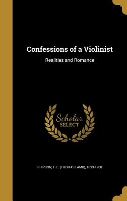 Confessions of a Violinist: Realities and Romance - Phipson, T L (Thomas Lamb) 1833-1908 (Creator)