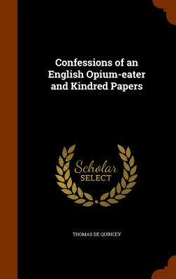 Confessions of an English Opium-Eater and Kindred Papers - De Quincey, Thomas